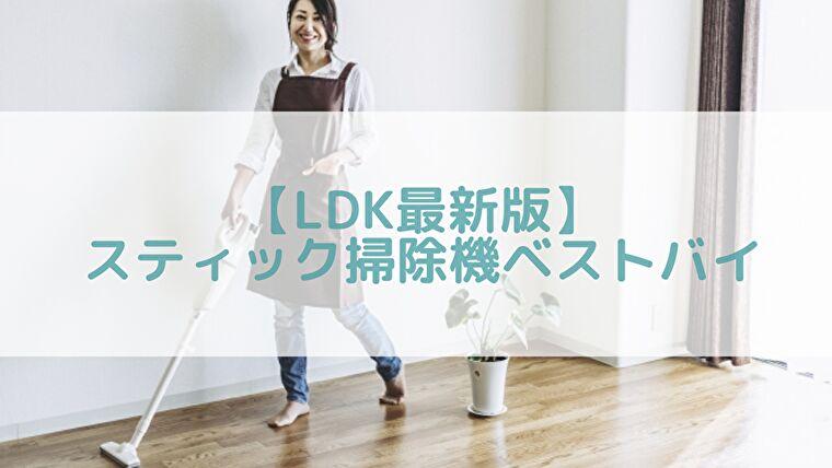 【LDK最新版】スティック掃除機ランキング!ベストバイはあの人気のコードレス?!