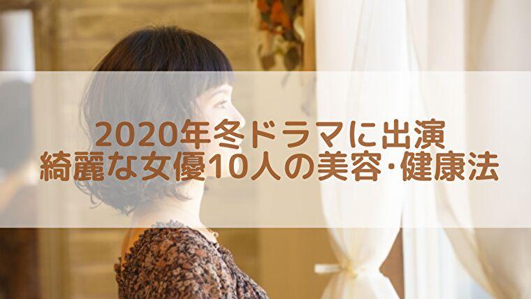 【最新】2020年冬ドラマの主演級人気女優10人の美容・健康法をまとめてみた